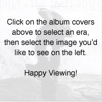 Click on the album covers above to select an era, then select the image youd like to see on the left. Happy Viewing!